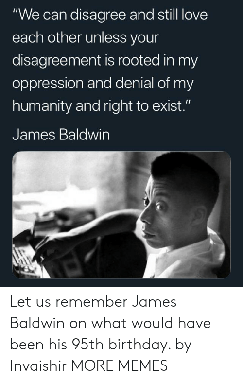 """Oppression: """"We can disagree and still love  each other unless your  disagreement is rooted in my  oppression and denial of my  humanity and right to exist.""""  James Baldwin Let us remember James Baldwin on what would have been his 95th birthday. by Invaishir MORE MEMES"""