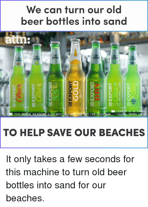 "rts: We can turn our old  beer bottles into san  attn:  亢  Y OF DB  "" DIGIİL TRENDS (2017)  RTS  ""THIS  TO FINE-ORAIN  NE PULVER  TO HELP SAVE OUR BEACHES It only takes a few seconds for this machine to turn old beer bottles into sand for our beaches."