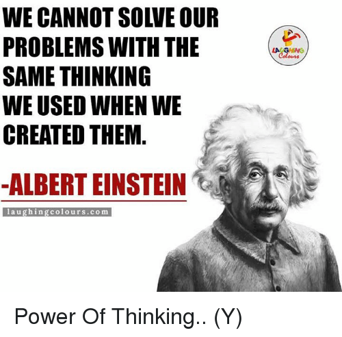 Ÿ˜': WE CANNOT SOIVE OUR  PROBLEMS WITH THE  SAME THINKING  WE USED WHEN WE  CREATED THEM  ALBERT EINSTEIN  laughing colours.com Power Of Thinking.. (Y)