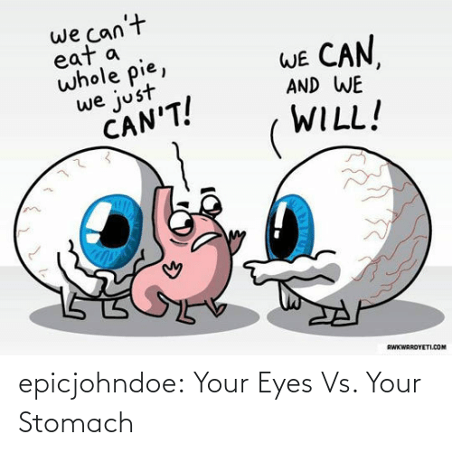 Tumblr, Blog, and Com: we can't  eat a  whole pie,  WE CAN  AND WE  we just  CAN'T!  WILL!  RWKWARDYETI.COM epicjohndoe:  Your Eyes Vs. Your Stomach