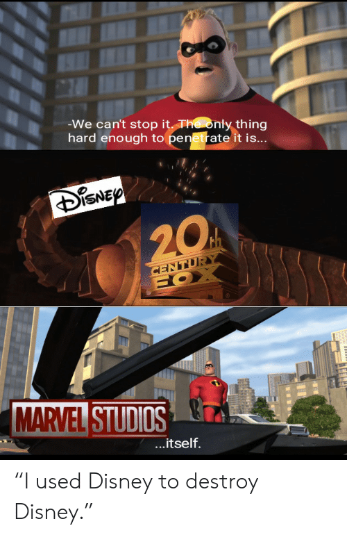 """Disney, Marvel, and Marvel Studios: -We can't stop it The only thing  hard enough to penetrate it is...  DISNEP  20  CENTURY  HOX  MARVEL STUDIOS  ...itself. """"I used Disney to destroy Disney."""""""