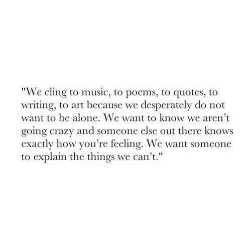 "Being Alone, Crazy, and Music: ""We cling to music, to poems, to quotes, to  writing, to art because we desperately do not  want to be alone. We want to know we aren't  going crazy and someone else out there knows  exactly how you're feeling. We want someone  to explain the things we can't."""