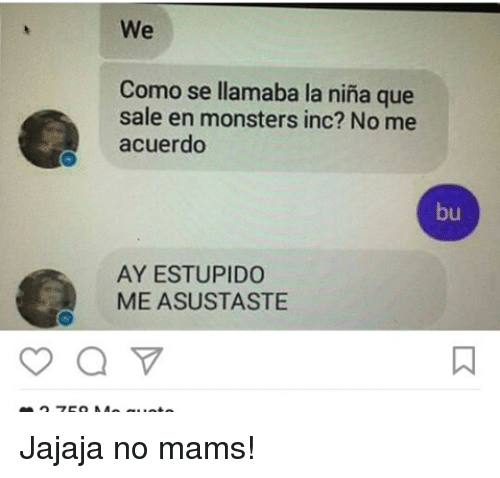 Memes, Monsters Inc, and 🤖: We  Como se llamaba la nina que  sale en monsters inc? No me  acuerdo  bu  AY ESTUPIDO  ME ASUSTASTE Jajaja no mams!