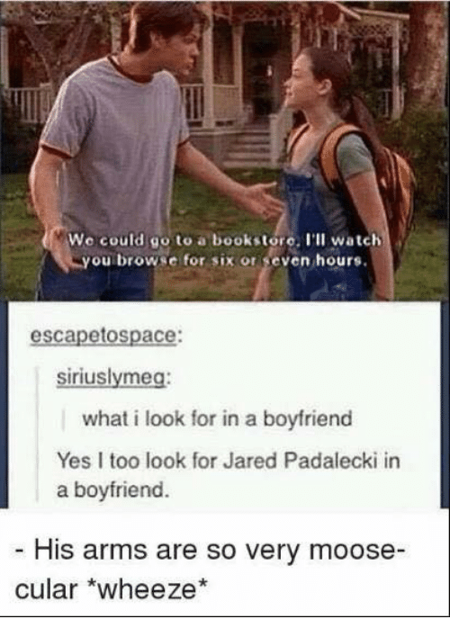 wheeze: We could go to a bookstore. I'll watch  you browse for six or seven hours.  escapetospace:  siriuslymeg:  what i look for in a boyfriend  Yes I too look for Jared Padalecki in  a boyfriend.  His arms are so very moose  cular *wheeze*