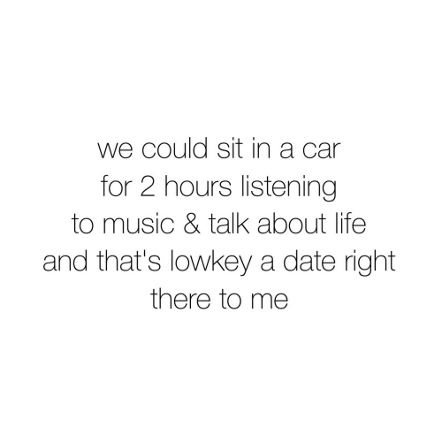 Sit In: we could sit in a car  for 2 hours listening  to music & talk about life  and that's lowkey a date right  there to me