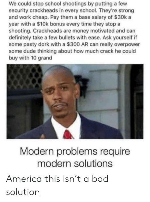 America, Bad, and Definitely: We could stop school shootings by putting a few  security crackheads in every school. They're strong  and work cheap. Pay them a base salary of $30k a  year with a $10k bonus every time they stop a  shooting. Crackheads are money motivated and can  definitely take a few bullets with ease. Ask yourself if  some pasty dork with a $300 AR can really overpower  some dude thinking about how much crack he could  buy with 10 grand  Modern problems require  modern solutions America this isn't a bad solution