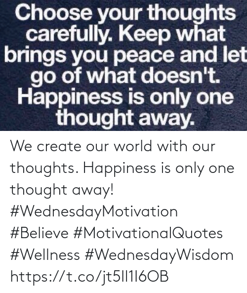 create: We create our world with  our thoughts. Happiness  is only one thought away!  #WednesdayMotivation #Believe #MotivationalQuotes #Wellness #WednesdayWisdom https://t.co/jt5Il1I6OB