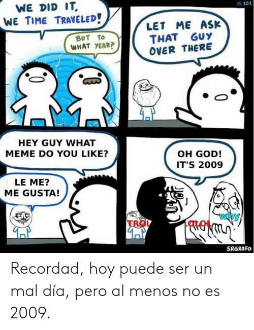 God, Meme, and Time: WE DID IT  #101  WE TIME TRAVELED!  LET ME ASK  THAT GUY  OVER THERE  BUT TO  WHAT YEAR?  HEY GUY WHAT  MEME DO YOU LIKE?  OH GOD!  IT'S 2009  LE ME?  ME GUSTA!  why  TRO  SRGRAFO Recordad, hoy puede ser un mal día, pero al menos no es 2009.