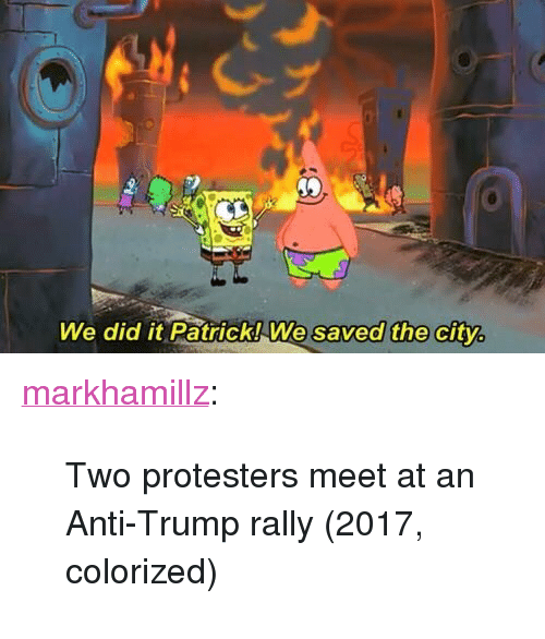 """We Did It Patrick We Saved The City: We did it Patrick!We saved the city <p><a href=""""http://markhamillz.tumblr.com/post/156407754681/two-protesters-meet-at-an-anti-trump-rally-2017"""" class=""""tumblr_blog"""">markhamillz</a>:</p>  <blockquote><p>Two protesters meet at an Anti-Trump rally (2017, colorized)</p></blockquote>"""