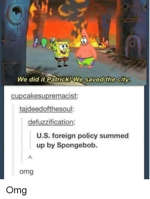 We Did It Patrick We Saved The City: We did it Patrick! We saved the city.  cupcakesupremacist:  taideedofthesoul.  defuzzification:  U.S. foreign policy summed  up by Spongebob.  omg Omg