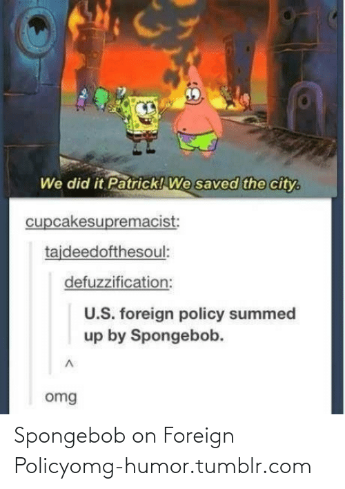 We Did It Patrick We Saved The City: We did it Patrick! We saved the city.  cupcakesupremacist:  tajdeedofthesoul:  defuzzification:  U.S. foreign policy summed  up by Spongebob.  omg Spongebob on Foreign Policyomg-humor.tumblr.com
