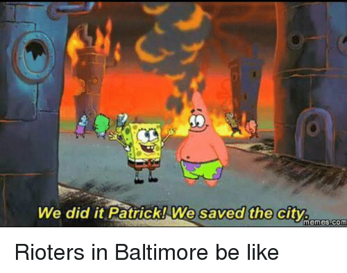 We Did It Patrick We Saved The City: We did it Patrick! We saved the city.  Memes COM Rioters in Baltimore be like