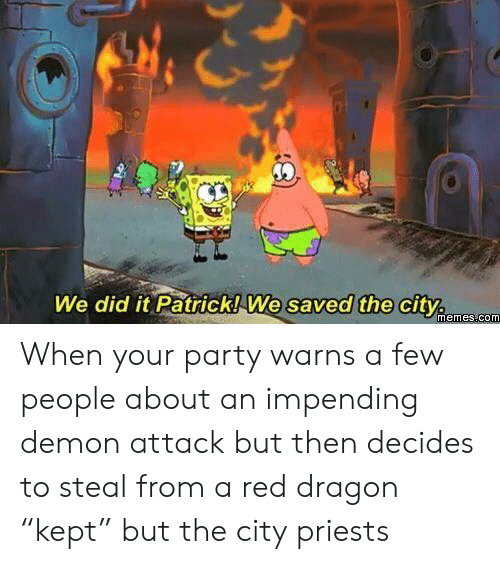 """We Did It Patrick We Saved The City: We did it Patrick! We saved the city  memes.com When your party warns a few people about an impending demon attack but then decides to steal from a red dragon """"kept"""" but the city priests"""