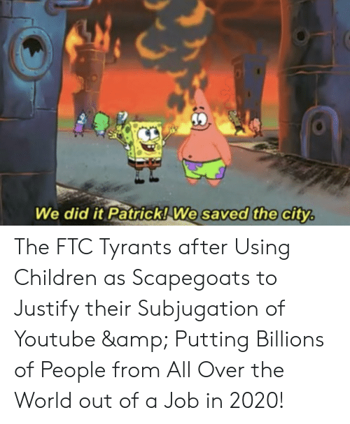 We Did It Patrick We Saved The City: We did it Patrick! We saved the city. The FTC Tyrants after Using Children as Scapegoats to Justify their Subjugation of Youtube & Putting Billions of People from All Over the World out of a Job in 2020!