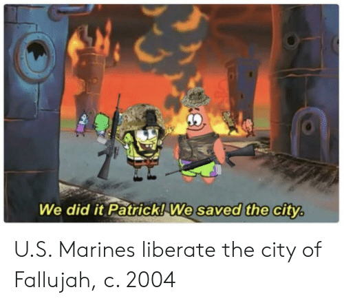 Marines, City, and Did: We did it Patrick!  We saved the city U.S. Marines liberate the city of Fallujah, c. 2004