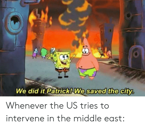We Did It Patrick We Saved The City: We did it Patrick! We saved the city. Whenever the US tries to intervene in the middle east: