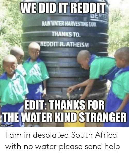 Harvesting: WE DID IT REDDIT  GENTE  RAIN WATER HARVESTING TANK  THANKS TO.  REDDIT R.ATHEISM  EDIT: THANKS FOR  THE WATER KINDSTRANGER  imgflip.com I am in desolated South Africa with no water please send help