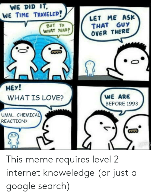 What Is Love: WE DID IT  WE TIME TRAVELED!  LET ME ASK  THAT GUY  OVER THERE  BUT TO  WHAT YEAR?  HEY!  WHAT IS LOVE?  WE ARE  BEFORE 1993  UMM.. CHEMICAL  REACTION?  C0 This meme requires level 2 internet knoweledge (or just a google search)