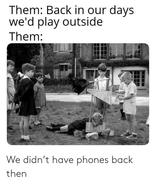 Phones: We didn't have phones back then