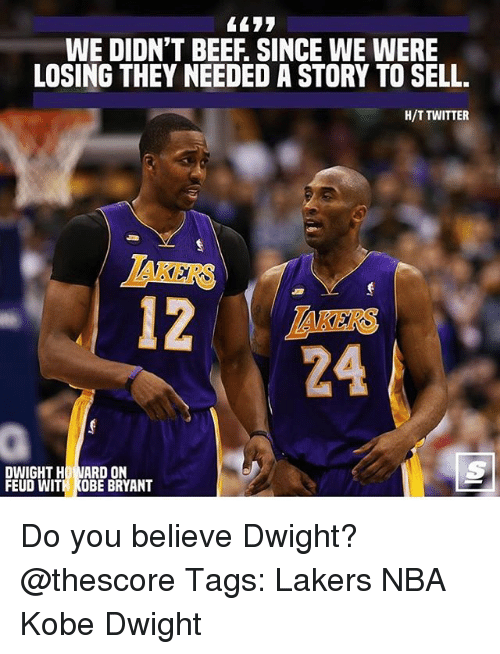 Nards: WE DIDN'T BEEF. SINCE WE WERE  LOSING THEY NEEDED A STORY TO SELL.  H/T TWITTER  IAKERS  AKERS  24  DWIGHT HO NARD ON  FEUD WITH KOBE BRYANT Do you believe Dwight? @thescore Tags: Lakers NBA Kobe Dwight