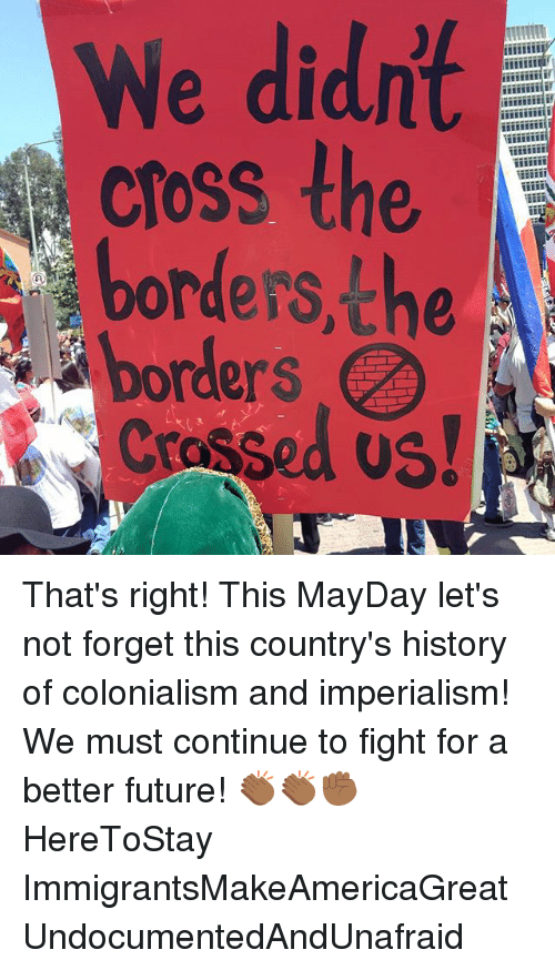 colonialism: We didnt  cross the  A  borders, the  borders That's right! This MayDay let's not forget this country's history of colonialism and imperialism! We must continue to fight for a better future! 👏🏾👏🏾✊🏾 HereToStay ImmigrantsMakeAmericaGreat UndocumentedAndUnafraid