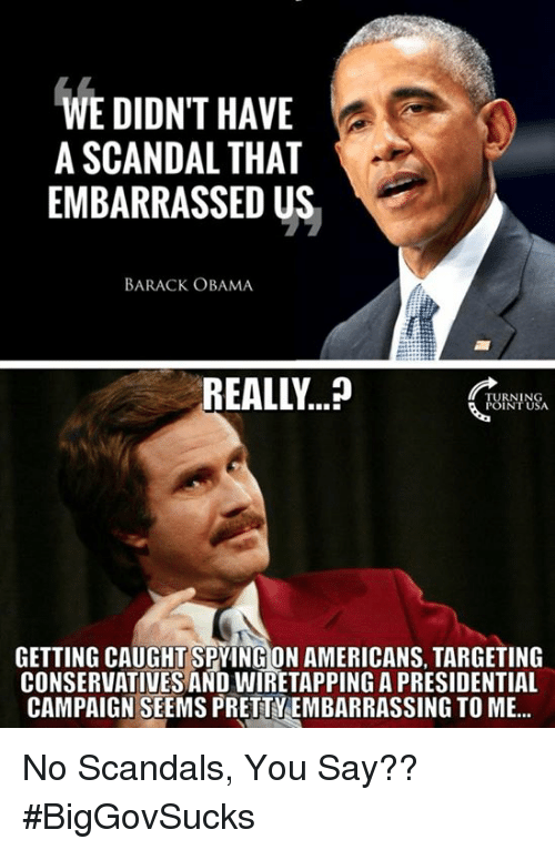 Scandal: WE DIDNT HAVE  A SCANDAL THAT  EMBARRASSED US  BARACK OBAMA  REALLY  CRY  FUINIUS  GETTING CAUGHT SPYING ON AMERICANS, TARGETING  CONSERVATIVES AND WIRETAPPING A PRESIDENTIAL  CAMPAIGN SEEMS PRETTYEMBARRASSING TO ME... No Scandals, You Say?? #BigGovSucks