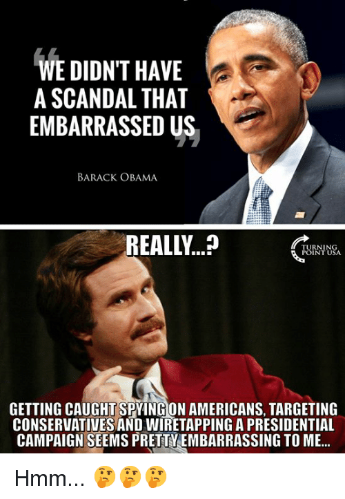 Memes, Obama, and Barack Obama: WE DIDNT HAVE  A SCANDAL THAT  EMBARRASSEDUS  BARACK OBAMA  REALLY...?.  TURNING  POINT USA  GETTING CAUGHT-SPYINGİON AMERICANS, TARGETING  CONSERVATIVES AND WIRETAPPING A PRESIDENTIAL  CAMPAIGN SEEMS PRETTYEMBARRASSING TO ME... Hmm... 🤔🤔🤔