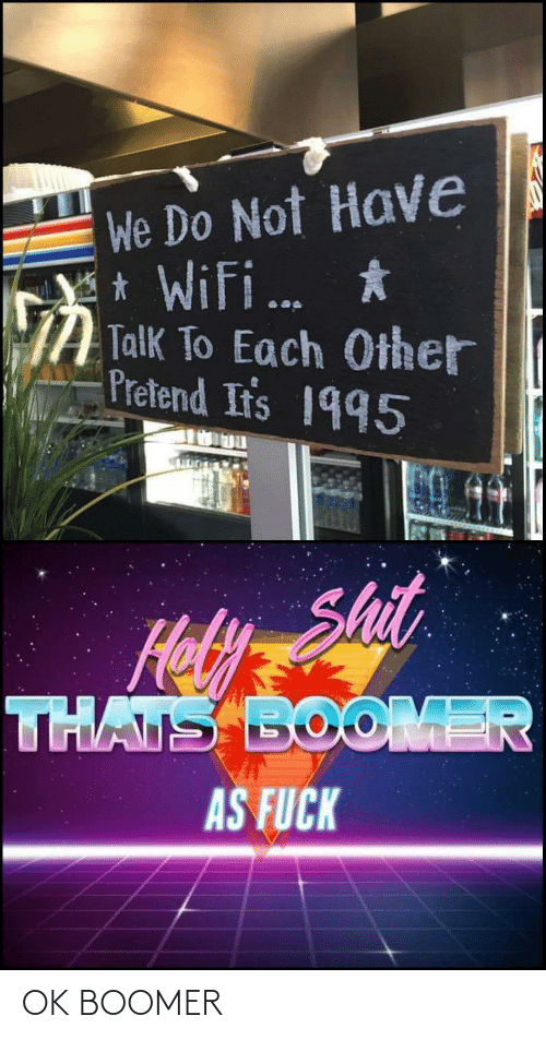 Hoy: We Do Not Have  * Wifi.  Y *  Talk To Each Other  Pretend Ir's 1995  ...  Shit  Hoy  THATS BOOMER  AS FUCK OK BOOMER