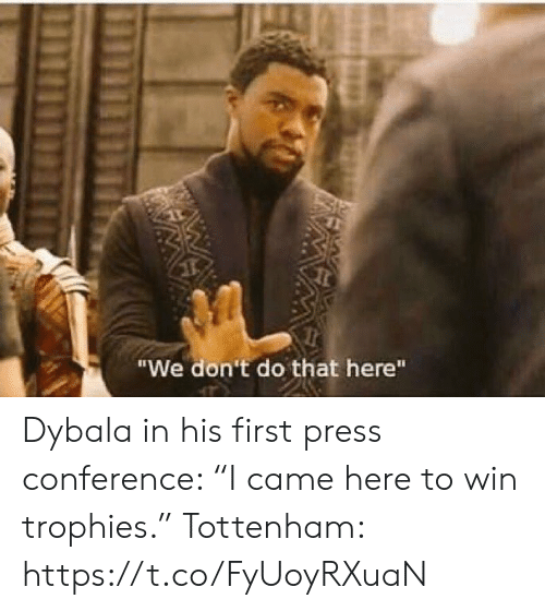 "tottenham: ""We don't do that here""  W Dybala in his first press conference: ""I came here to win trophies.""  Tottenham: https://t.co/FyUoyRXuaN"