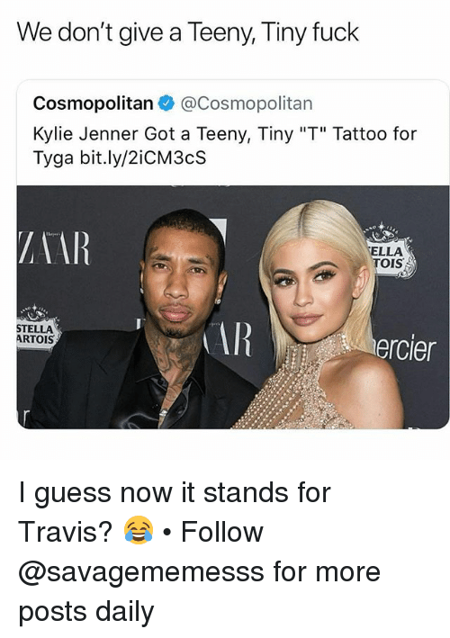 "Kylie Jenner, Memes, and Tyga: We don't give a Teeny, Tiny fuck  Cosmopolitan @Cosmopolitan  Kylie Jenner Got a Teeny, Tiny ""T"" Tattoo for  Tyga bit.ly/2iCM3cS  ZAAR  ELLA  TOIS  STELLA  ARTOIS  AR  ercier I guess now it stands for Travis? 😂 • Follow @savagememesss for more posts daily"