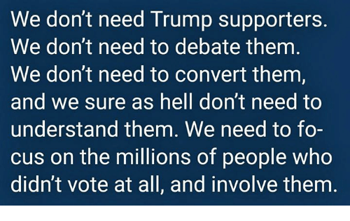 Trump Supporters: We don't need Trump supporters.  We don't need to debate them  We don't need to convert them,  and we sure as hell don't need to  understand them. We need to fo-  cus on the millions of people who  didn't vote at all, and involve them