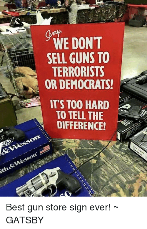 We Dont Sell Guns To Terrorists Or Democrats Its Too Hard To Tell