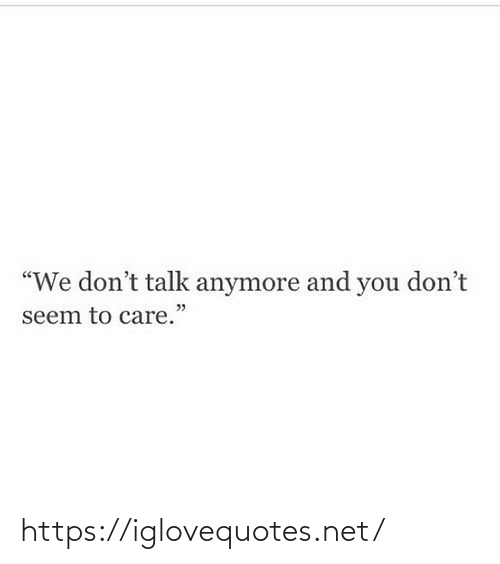 """And You: """"We don't talk anymore and you don't  seem to care."""" https://iglovequotes.net/"""