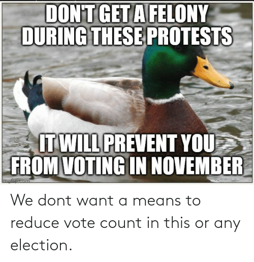Count: We dont want a means to reduce vote count in this or any election.