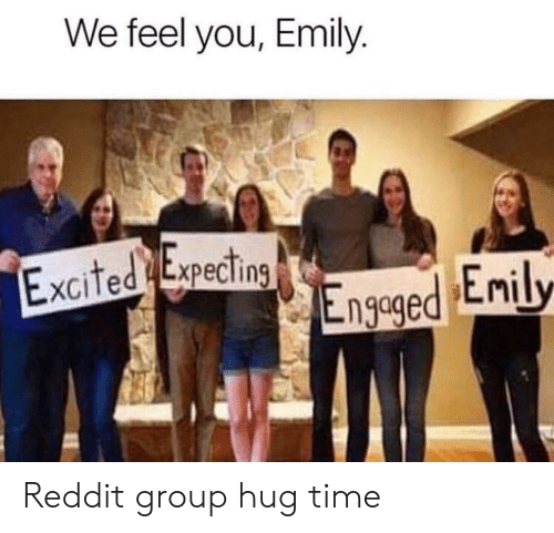 Reddit, Time, and Group: We feel you, Emily.  Excited Expecting  Engeged Enily Reddit group hug time