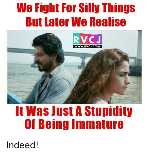 Immaturity: We Fight For Silly Things  But later We Realise  RVCJ  WWW.RVCJ COM  It Was Just A Stupidity  of Being Immature Indeed!