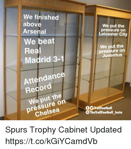 Arsenal, Chelsea, and Memes: We finished  above  Arsenal  We put the  pressure on  Leicester City  We beat  Real  Madrid 3-1  We put the  pressure on  Juventus  Attendance  Record  We put the  pressure on  Chelsea  OTrollFootball  G The TrollFootball Insta Spurs Trophy Cabinet Updated https://t.co/kGiYCamdVb