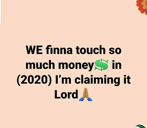 Claiming: WE finna touch so  much money in  (2020) I'm claiming it  Lord