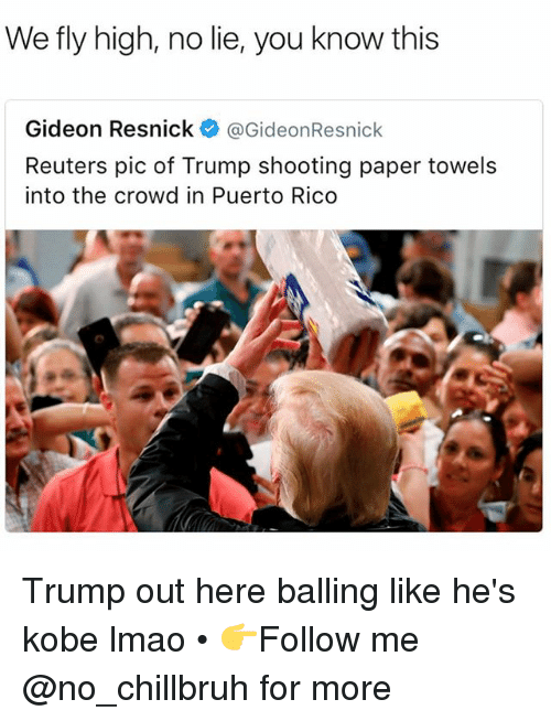 balling: We fly high, no lie, you know this  Gideon Resnick@GideonResnick  Reuters pic of Trump shooting paper towels  into the crowd in Puerto Rico Trump out here balling like he's kobe lmao • 👉Follow me @no_chillbruh for more