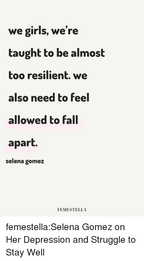 Fall, Girls, and Selena Gomez: we girls, we're  taught to be almost  too resilient. we  also need to feel  allowed to fall  apart.  selena gomez  FEMESTELLA femestella:Selena Gomez on Her Depression and Struggle to Stay Well