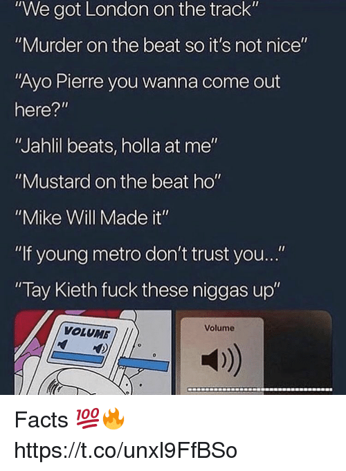 """not nice: """"We got London on the track""""  """"Murder on the beat so it's not nice""""  """"Ayo Pierre you wanna come out  here?""""  """"Jahlil beats, holla at me""""  """"Mustard on the beat ho""""  """"Mike Will Made it""""  """"If young metro don't trust you...""""  Tay Kieth fuck these niggas up""""  Volume  VOLUMB  a) Facts 💯🔥 https://t.co/unxl9FfBSo"""