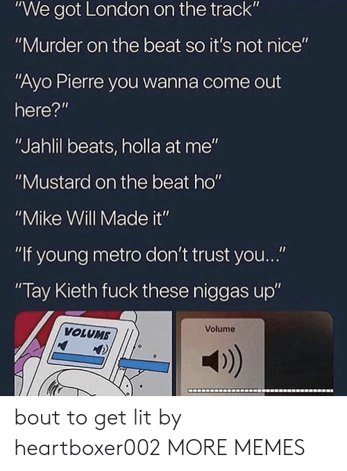 """not nice: """"We got London on the track""""  """"Murder on the beat so it's not nice""""  """"Ayo Pierre you wanna come out  here?""""  """"Jahlil beats, holla at me""""  """"Mustard on the beat ho""""  """"Mike Will Made it""""  """"If young metro don't trust you...""""  Tay Kieth fuck these niggas up""""  Volume  VOLUMB  a) bout to get lit by heartboxer002 MORE MEMES"""