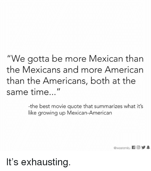 "Growing Up, Memes, and American: ""We gotta be more Mexican than  the Mexicans and more American  than the Americans, both at the  same time  -the best movie quote that summarizes what it's  like growing up Mexican-American  @wearemitu It's exhausting."
