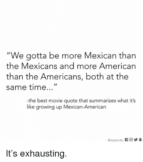 "Growing Up, Memes, and American: ""We gotta be more Mexican than  the Mexicans and more American  than the Americans, both at the  same time  the best movie quote that summarizes what it's  like growing up Mexican-American  wearemmitu It's exhausting."