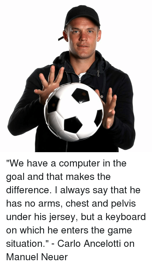 """keyboarding: """"We have a computer in the goal and that makes the difference. I always say that he has no arms, chest and pelvis under his jersey, but a keyboard on which he enters the game situation.""""  - Carlo Ancelotti on Manuel Neuer"""