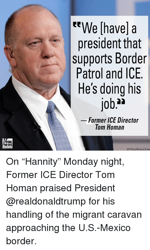 "Memes, News, and Fox News: We [have] a  president tnat  supports Border  Patrol and ICE  He's doing his  Former ICE Director  Tom Homan  FOX  NEWS  chan neI  AP Photo/Richard Drew On ""Hannity"" Monday night, Former ICE Director Tom Homan praised President @realdonaldtrump for his handling of the migrant caravan approaching the U.S.-Mexico border."