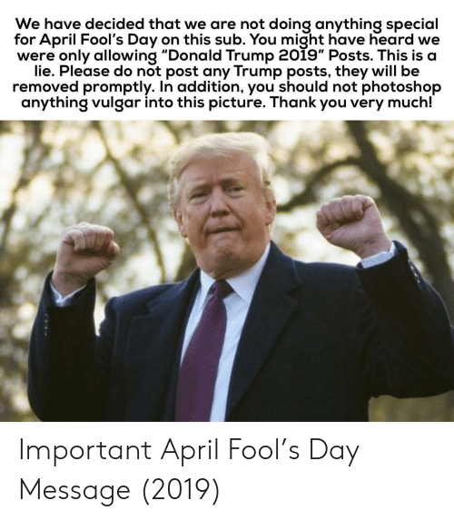 "promptly: We have decided that we are not doing anything special  for April Fool's Day on this sub. You might have heard we  were only allowing ""Donald Trump 2019"" Posts. This is a  lie. Please do not post any Trump posts, they will be  removed promptly. In addition, you should not photoshop  anything vulgar into this picture. Thank you very much! Important April Fool's Day Message (2019)"