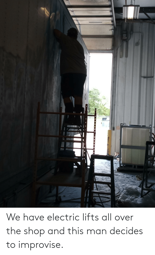 Lifts: We have electric lifts all over the shop and this man decides to improvise.