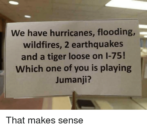 earthquakes: We have hurricanes, flooding  wildfires, 2 earthquakes  and a tiger loose on 1-75!  Which one of you is playing  Jumanji? That makes sense