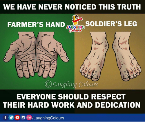Respect, Soldiers, and Work: WE HAVE NEVER NOTICED THIS TRUTH  FARMER'S HAND  SOLDIER'S LEG  LAUGHING  ©Laughing:Colours  EVERYONE SHOULD RESPECT  THEIR HARD WORK AND DEDICATION